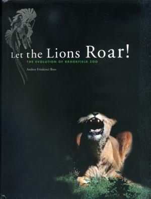 <strong>Let the Lions Roar!</strong>, The evolution of Brookfield Zoo, Andrea Friederici Ross, Chicago Zoological Society, Brookfield, 1997