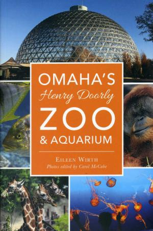 <strong>Omaha's Henry Doorly Zoo & Aquarium</strong>, Eileen Wirth, The History Press, Charleston, 2017