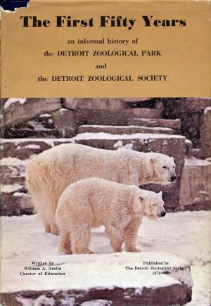 <strong>The First Fifty Years, an informal history of the Detroit Zoological Park and the Detroit Zoological Society</strong>, William A. Austin, Detroit Zoological Society, 1974
