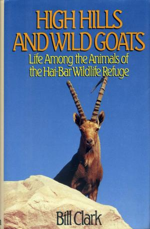 <strong>High Hills and Wild Goats</strong>, Life Among the Animals of the Hai-Bar Wildlife Refuge, Bill Clark, Little, Brown and Company, Boston, Toronto, London, 1990