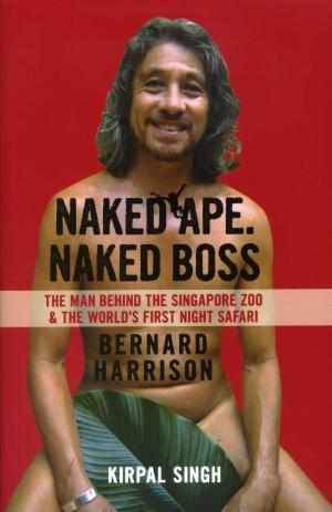 <strong>Naked Ape, Naked Boss</strong>, The man behind the Singapore Zoo & the world's first night safari, Bernard Harrison, Kirpal Singh, Marshall Cavendish, Tarrytown, 2014