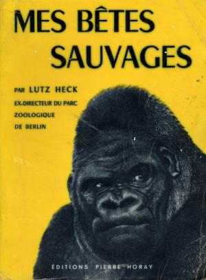 <strong>Mes bêtes sauvages</strong>, Dr Lutz Heck, Editions Pierre Horay, Paris, 1955