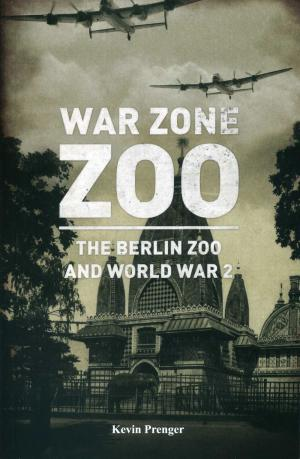 <strong>War Zone Zoo</strong>, The Berlin Zoo and World War 2, Kevin Prenger