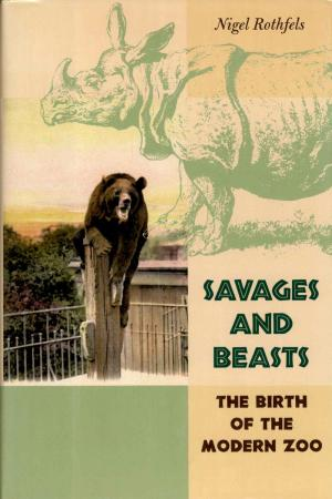 <strong>Savages and Beasts</strong>, The birth of the modern zoo, Nigel Rothfels, The Johns Hopkins University Press, Baltimore, 2002