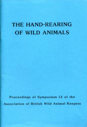 <strong>The hand-rearing of wild animals</strong>, Proceedings of Symposium 13 of the Association of British Wild Animal Keepers, Edited by Rob Colley, The Association of British Wild Animal Keepers, 1988
