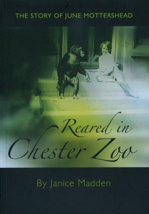 <strong>Reared in Chester Zoo, The story of June Mottershead</strong>, Janice Madden, Ark Books, 2008