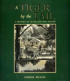 <strong>A tiger by the tail</strong>, A history of Auckland Zoo 1922-1992, Derek Wood, Auckland City, Auckland, 1992