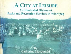 <strong>A City at Leisure, An Illustrated History of Parks and Recreation Services in Winnipeg 1893-1993</strong>, Catherine Macdonald, City of Winnipeg, Parks and Recreation Department, 1995